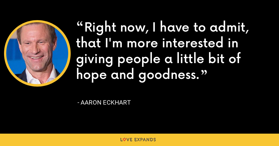 Right now, I have to admit, that I'm more interested in giving people a little bit of hope and goodness. - Aaron Eckhart