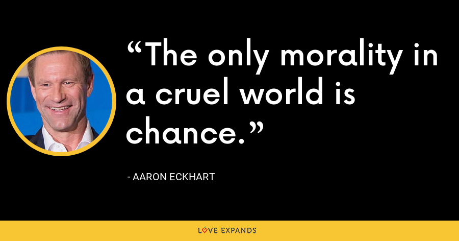 The only morality in a cruel world is chance. - Aaron Eckhart