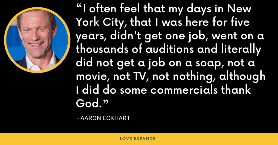 I often feel that my days in New York City, that I was here for five years, didn't get one job, went on a thousands of auditions and literally did not get a job on a soap, not a movie, not TV, not nothing, although I did do some commercials thank God. - Aaron Eckhart