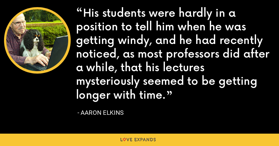His students were hardly in a position to tell him when he was getting windy, and he had recently noticed, as most professors did after a while, that his lectures mysteriously seemed to be getting longer with time. - Aaron Elkins