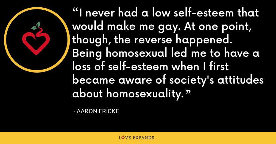 I never had a low self-esteem that would make me gay. At one point, though, the reverse happened. Being homosexual led me to have a loss of self-esteem when I first became aware of society's attitudes about homosexuality. - Aaron Fricke