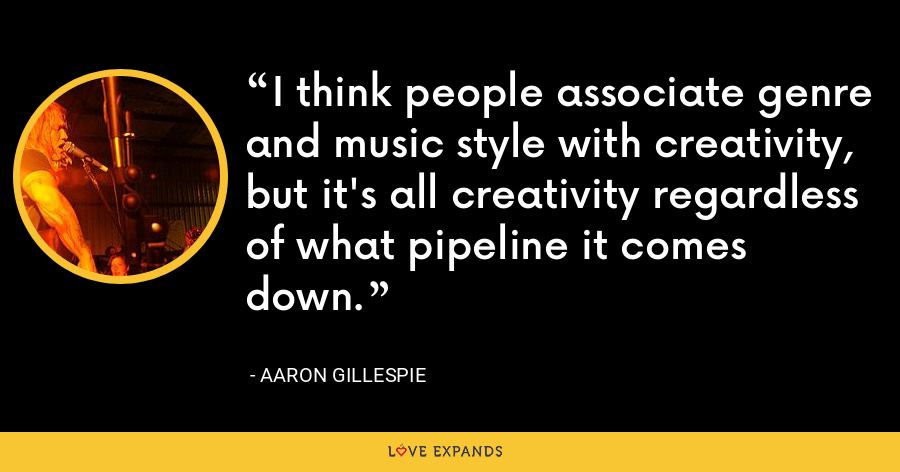I think people associate genre and music style with creativity, but it's all creativity regardless of what pipeline it comes down. - Aaron Gillespie