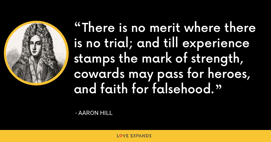 There is no merit where there is no trial; and till experience stamps the mark of strength, cowards may pass for heroes, and faith for falsehood. - Aaron Hill