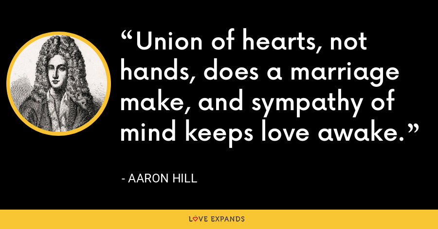 Union of hearts, not hands, does a marriage make, and sympathy of mind keeps love awake. - Aaron Hill