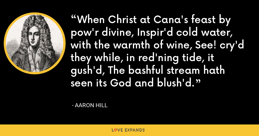 When Christ at Cana's feast by pow'r divine, Inspir'd cold water, with the warmth of wine, See! cry'd they while, in red'ning tide, it gush'd, The bashful stream hath seen its God and blush'd. - Aaron Hill