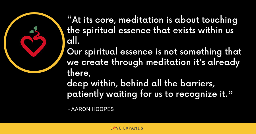 At its core, meditation is about touching the spiritual essence that exists within us all. Our spiritual essence is not something that we create through meditation it's already there, deep within, behind all the barriers, patiently waiting for us to recognize it. - Aaron Hoopes
