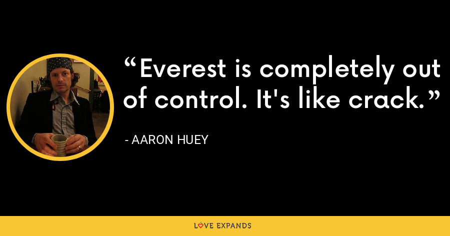 Everest is completely out of control. It's like crack. - Aaron Huey