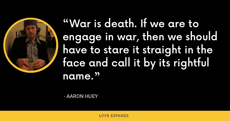 War is death. If we are to engage in war, then we should have to stare it straight in the face and call it by its rightful name. - Aaron Huey