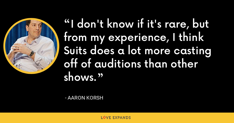 I don't know if it's rare, but from my experience, I think Suits does a lot more casting off of auditions than other shows. - Aaron Korsh