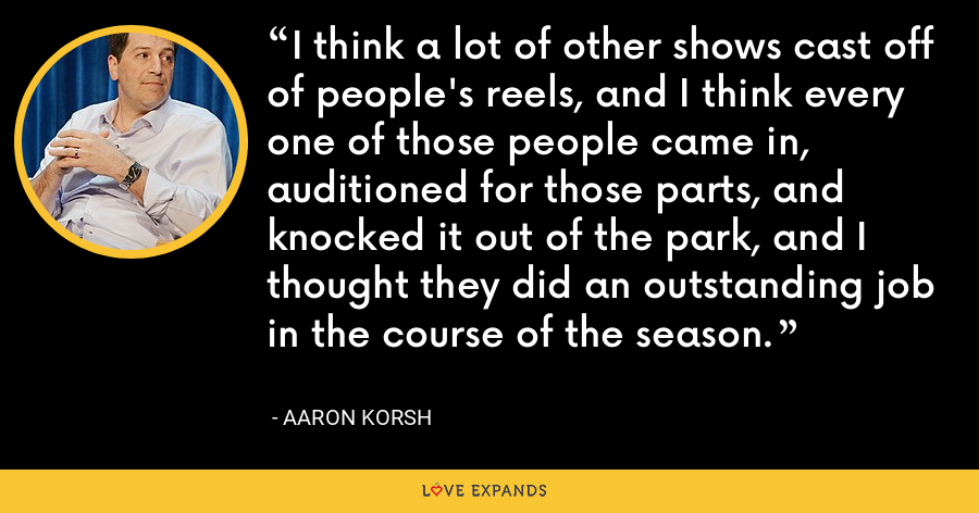 I think a lot of other shows cast off of people's reels, and I think every one of those people came in, auditioned for those parts, and knocked it out of the park, and I thought they did an outstanding job in the course of the season. - Aaron Korsh