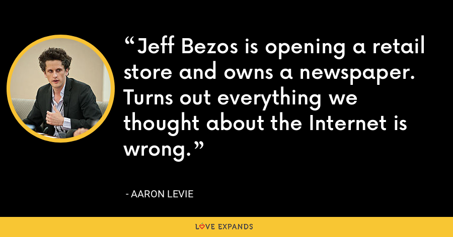 Jeff Bezos is opening a retail store and owns a newspaper. Turns out everything we thought about the Internet is wrong. - Aaron Levie