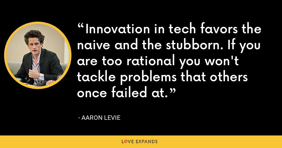 Innovation in tech favors the naive and the stubborn. If you are too rational you won't tackle problems that others once failed at. - Aaron Levie