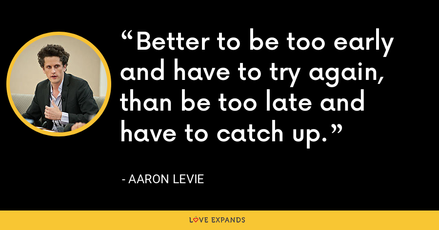 Better to be too early and have to try again, than be too late and have to catch up. - Aaron Levie