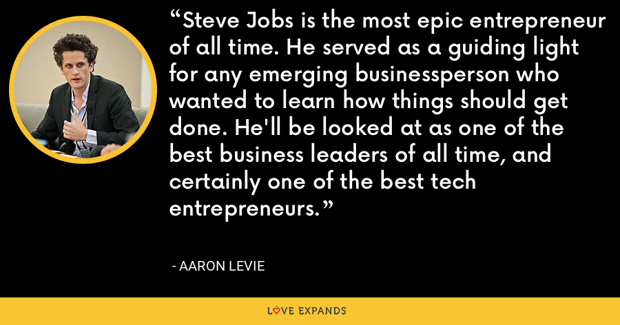 Steve Jobs is the most epic entrepreneur of all time. He served as a guiding light for any emerging businessperson who wanted to learn how things should get done. He'll be looked at as one of the best business leaders of all time, and certainly one of the best tech entrepreneurs. - Aaron Levie