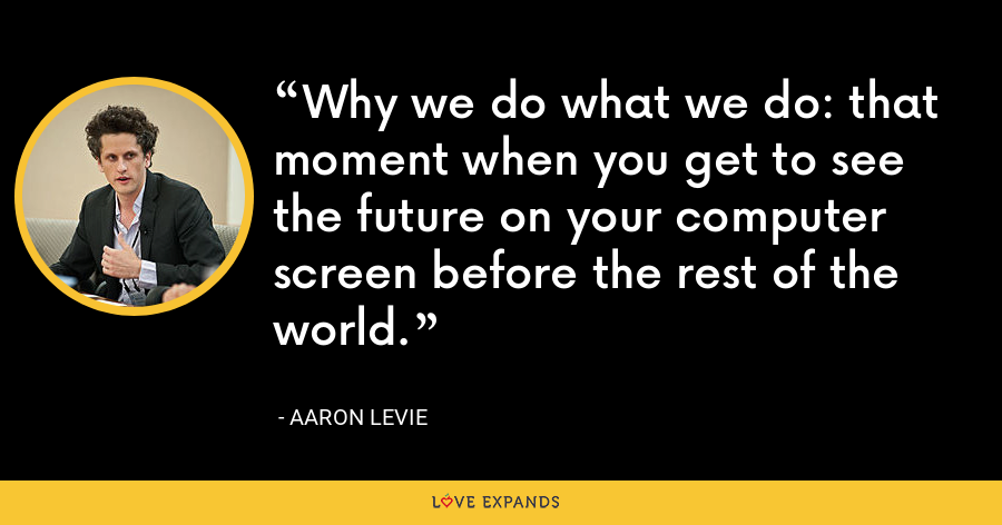 Why we do what we do: that moment when you get to see the future on your computer screen before the rest of the world. - Aaron Levie