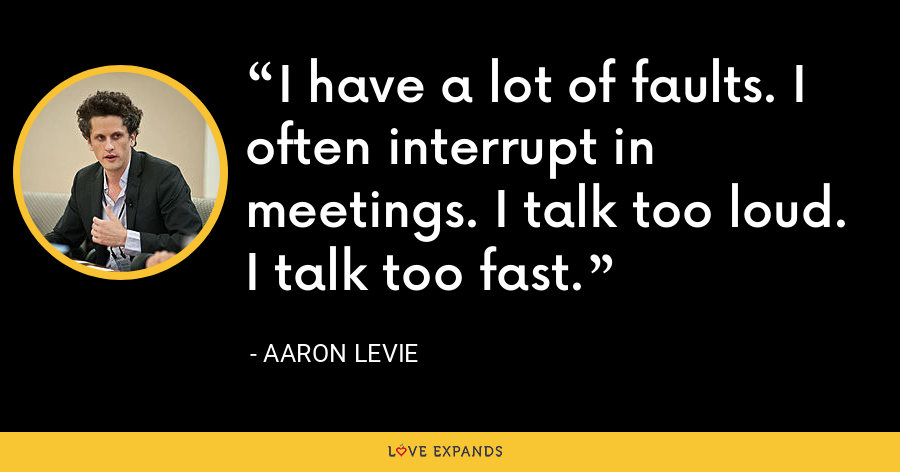 I have a lot of faults. I often interrupt in meetings. I talk too loud. I talk too fast. - Aaron Levie