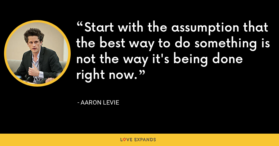 Start with the assumption that the best way to do something is not the way it's being done right now. - Aaron Levie