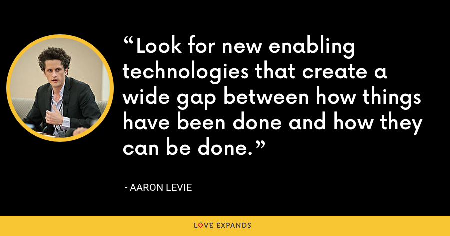 Look for new enabling technologies that create a wide gap between how things have been done and how they can be done. - Aaron Levie