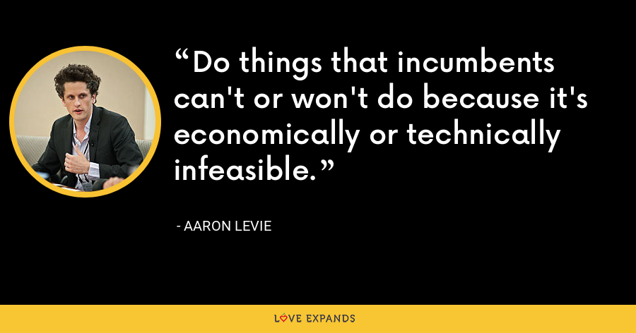 Do things that incumbents can't or won't do because it's economically or technically infeasible. - Aaron Levie