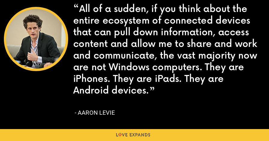 All of a sudden, if you think about the entire ecosystem of connected devices that can pull down information, access content and allow me to share and work and communicate, the vast majority now are not Windows computers. They are iPhones. They are iPads. They are Android devices. - Aaron Levie