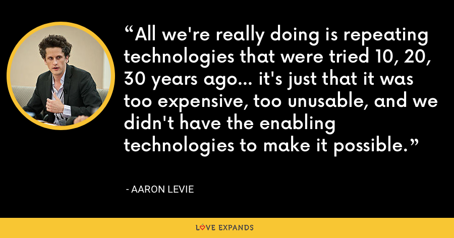 All we're really doing is repeating technologies that were tried 10, 20, 30 years ago... it's just that it was too expensive, too unusable, and we didn't have the enabling technologies to make it possible. - Aaron Levie