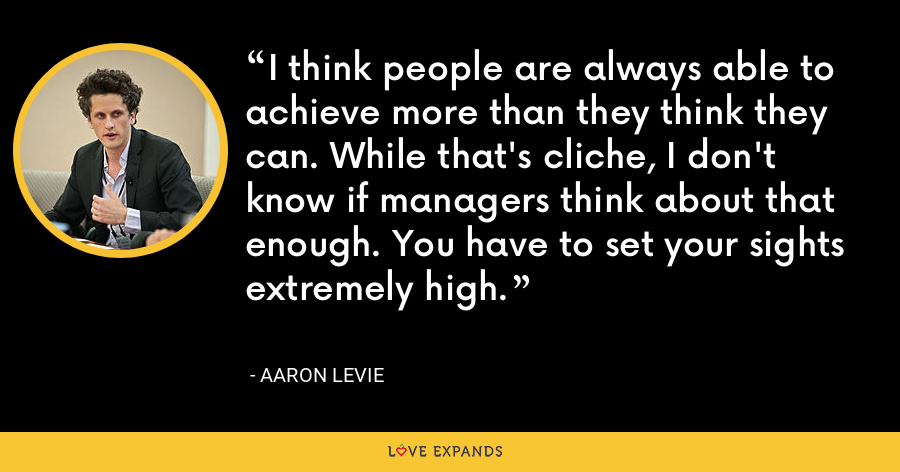 I think people are always able to achieve more than they think they can. While that's cliche, I don't know if managers think about that enough. You have to set your sights extremely high. - Aaron Levie