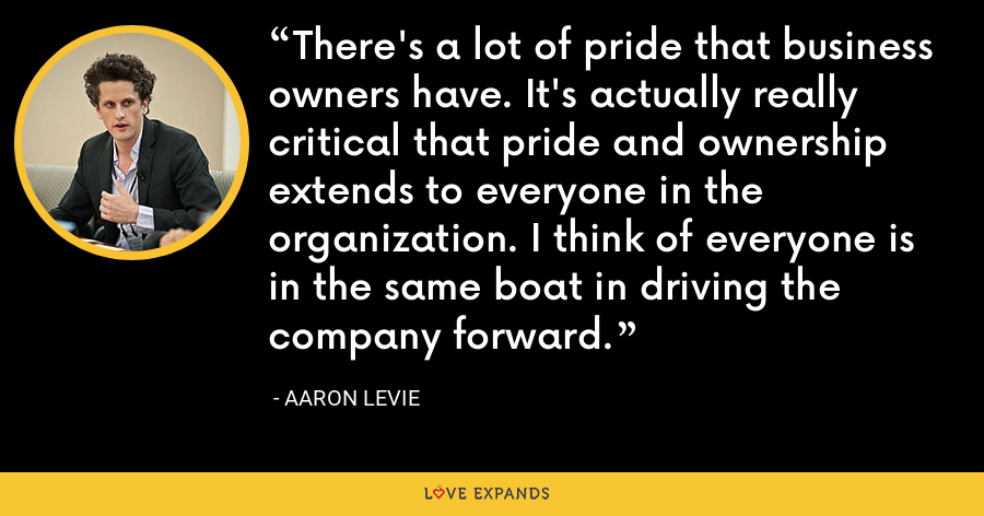 There's a lot of pride that business owners have. It's actually really critical that pride and ownership extends to everyone in the organization. I think of everyone is in the same boat in driving the company forward. - Aaron Levie
