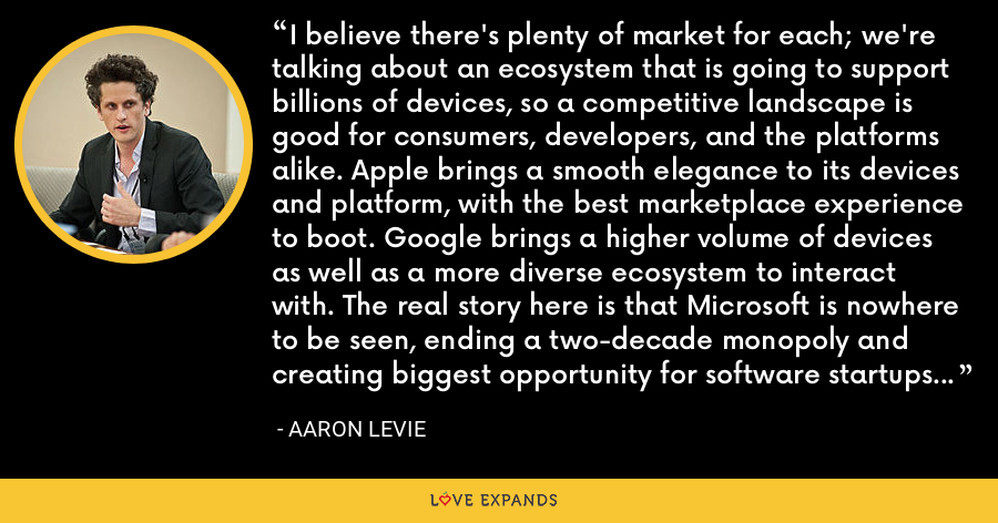 I believe there's plenty of market for each; we're talking about an ecosystem that is going to support billions of devices, so a competitive landscape is good for consumers, developers, and the platforms alike. Apple brings a smooth elegance to its devices and platform, with the best marketplace experience to boot. Google brings a higher volume of devices as well as a more diverse ecosystem to interact with. The real story here is that Microsoft is nowhere to be seen, ending a two-decade monopoly and creating biggest opportunity for software startups probably ever. - Aaron Levie
