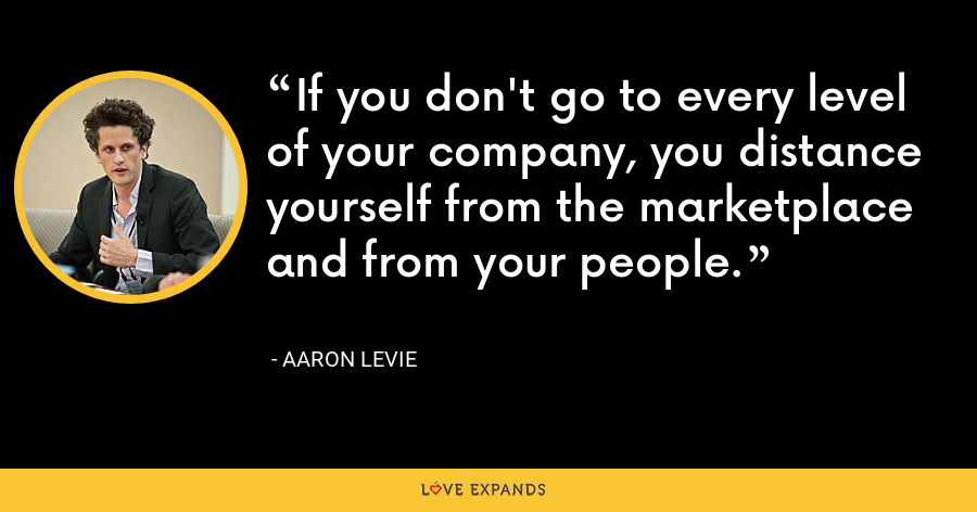 If you don't go to every level of your company, you distance yourself from the marketplace and from your people. - Aaron Levie