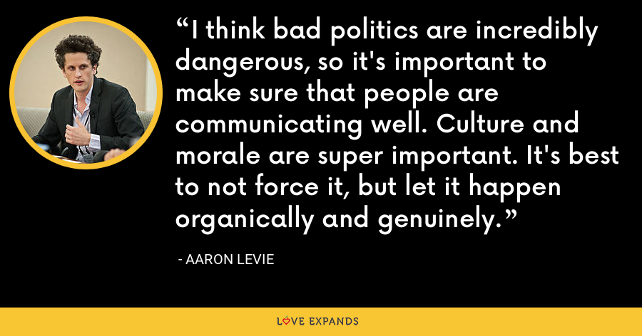 I think bad politics are incredibly dangerous, so it's important to make sure that people are communicating well. Culture and morale are super important. It's best to not force it, but let it happen organically and genuinely. - Aaron Levie