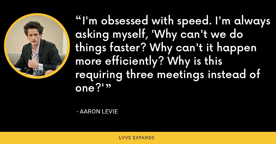 I'm obsessed with speed. I'm always asking myself, 'Why can't we do things faster? Why can't it happen more efficiently? Why is this requiring three meetings instead of one?' - Aaron Levie