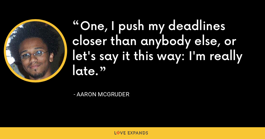 One, I push my deadlines closer than anybody else, or let's say it this way: I'm really late. - Aaron McGruder