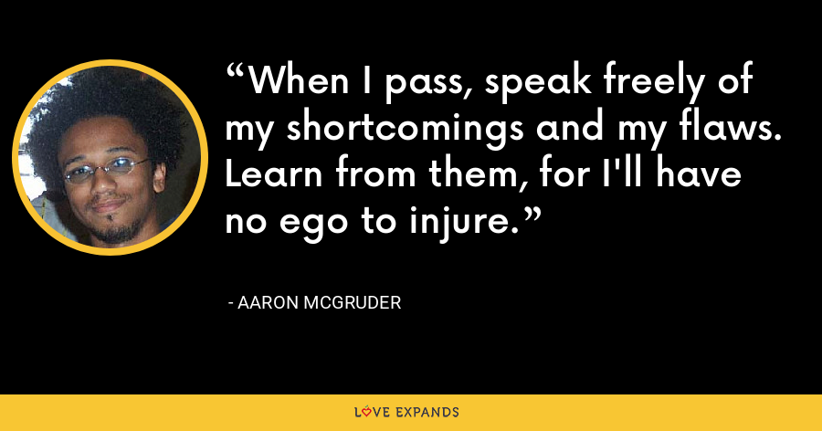 When I pass, speak freely of my shortcomings and my flaws. Learn from them, for I'll have no ego to injure. - Aaron McGruder