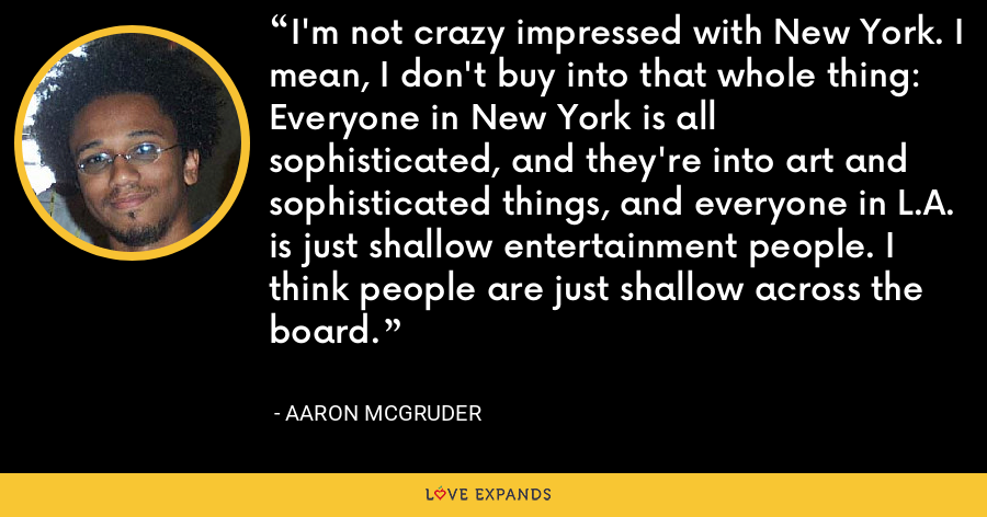 I'm not crazy impressed with New York. I mean, I don't buy into that whole thing: Everyone in New York is all sophisticated, and they're into art and sophisticated things, and everyone in L.A. is just shallow entertainment people. I think people are just shallow across the board. - Aaron McGruder