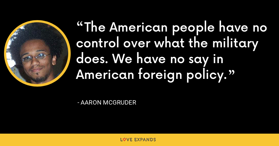 The American people have no control over what the military does. We have no say in American foreign policy. - Aaron McGruder