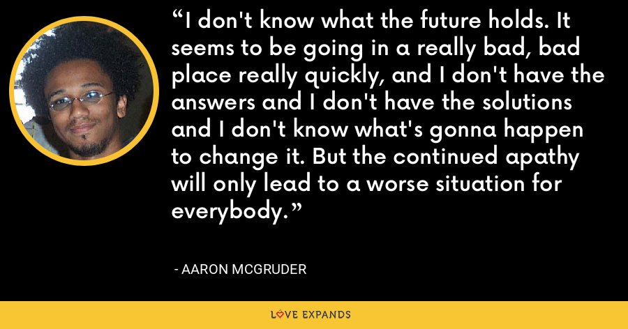 I don't know what the future holds. It seems to be going in a really bad, bad place really quickly, and I don't have the answers and I don't have the solutions and I don't know what's gonna happen to change it. But the continued apathy will only lead to a worse situation for everybody. - Aaron McGruder