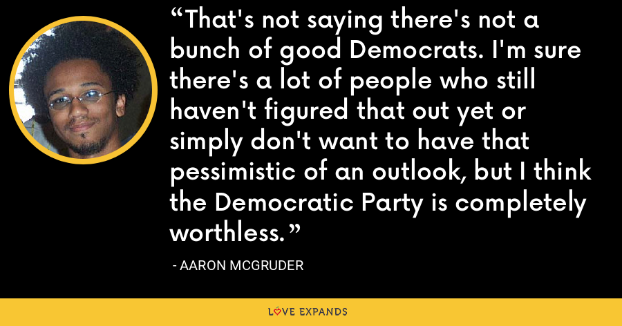 That's not saying there's not a bunch of good Democrats. I'm sure there's a lot of people who still haven't figured that out yet or simply don't want to have that pessimistic of an outlook, but I think the Democratic Party is completely worthless. - Aaron McGruder