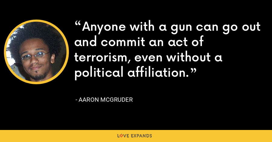 Anyone with a gun can go out and commit an act of terrorism, even without a political affiliation. - Aaron McGruder