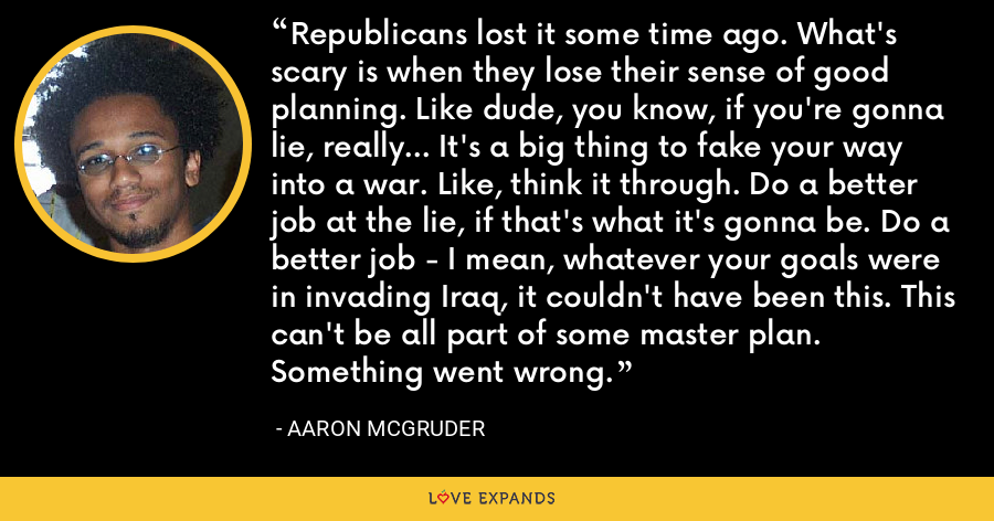 Republicans lost it some time ago. What's scary is when they lose their sense of good planning. Like dude, you know, if you're gonna lie, really... It's a big thing to fake your way into a war. Like, think it through. Do a better job at the lie, if that's what it's gonna be. Do a better job - I mean, whatever your goals were in invading Iraq, it couldn't have been this. This can't be all part of some master plan. Something went wrong. - Aaron McGruder