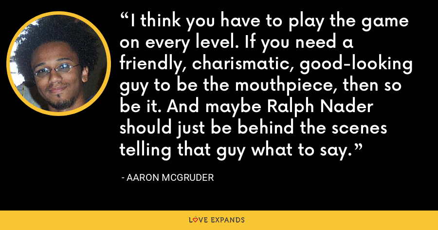 I think you have to play the game on every level. If you need a friendly, charismatic, good-looking guy to be the mouthpiece, then so be it. And maybe Ralph Nader should just be behind the scenes telling that guy what to say. - Aaron McGruder