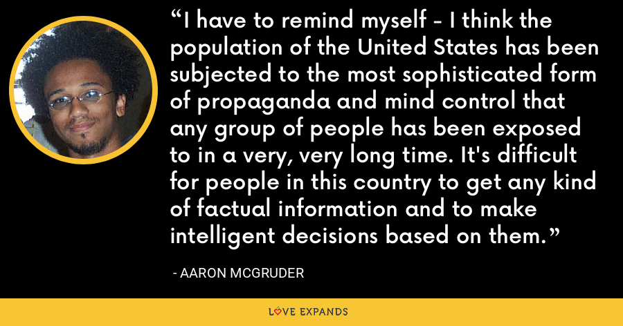 I have to remind myself - I think the population of the United States has been subjected to the most sophisticated form of propaganda and mind control that any group of people has been exposed to in a very, very long time. It's difficult for people in this country to get any kind of factual information and to make intelligent decisions based on them. - Aaron McGruder