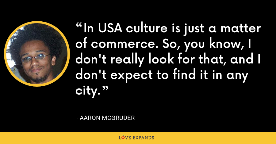 In USA culture is just a matter of commerce. So, you know, I don't really look for that, and I don't expect to find it in any city. - Aaron McGruder