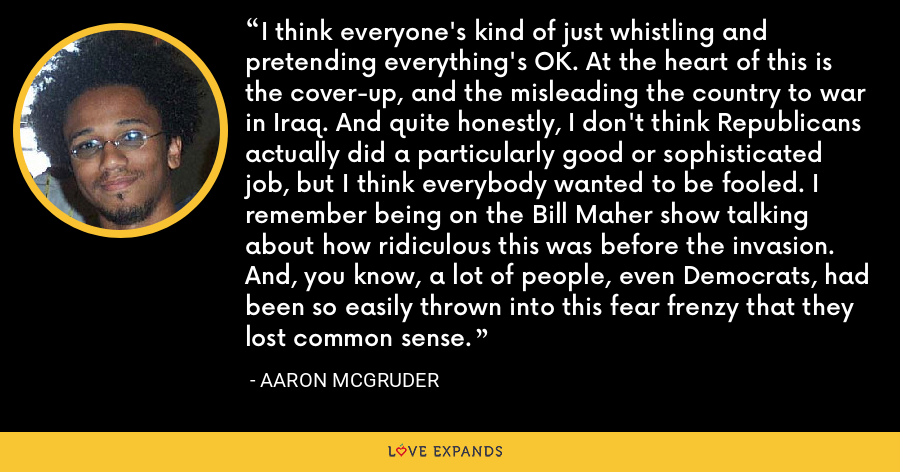 I think everyone's kind of just whistling and pretending everything's OK. At the heart of this is the cover-up, and the misleading the country to war in Iraq. And quite honestly, I don't think Republicans actually did a particularly good or sophisticated job, but I think everybody wanted to be fooled. I remember being on the Bill Maher show talking about how ridiculous this was before the invasion. And, you know, a lot of people, even Democrats, had been so easily thrown into this fear frenzy that they lost common sense. - Aaron McGruder