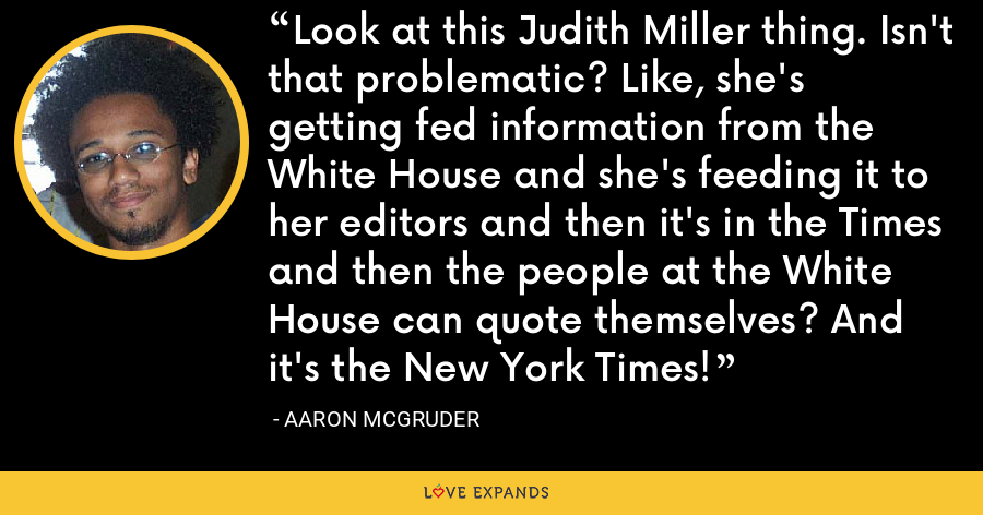Look at this Judith Miller thing. Isn't that problematic? Like, she's getting fed information from the White House and she's feeding it to her editors and then it's in the Times and then the people at the White House can quote themselves? And it's the New York Times! - Aaron McGruder