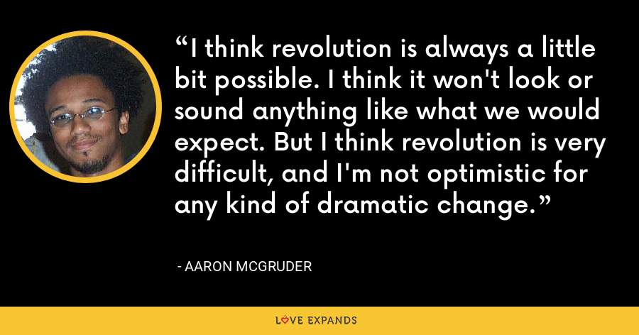 I think revolution is always a little bit possible. I think it won't look or sound anything like what we would expect. But I think revolution is very difficult, and I'm not optimistic for any kind of dramatic change. - Aaron McGruder