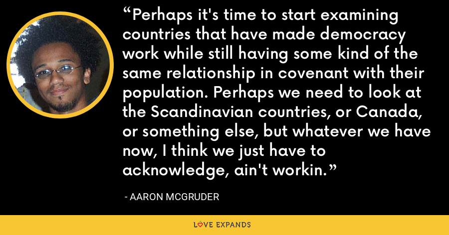 Perhaps it's time to start examining countries that have made democracy work while still having some kind of the same relationship in covenant with their population. Perhaps we need to look at the Scandinavian countries, or Canada, or something else, but whatever we have now, I think we just have to acknowledge, ain't workin. - Aaron McGruder