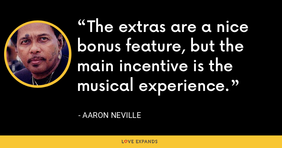 The extras are a nice bonus feature, but the main incentive is the musical experience. - Aaron Neville