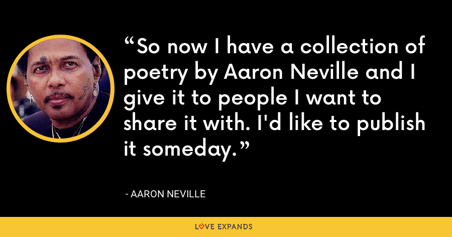So now I have a collection of poetry by Aaron Neville and I give it to people I want to share it with. I'd like to publish it someday. - Aaron Neville