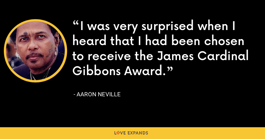 I was very surprised when I heard that I had been chosen to receive the James Cardinal Gibbons Award. - Aaron Neville