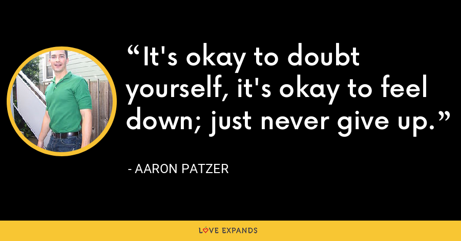 It's okay to doubt yourself, it's okay to feel down; just never give up. - Aaron Patzer
